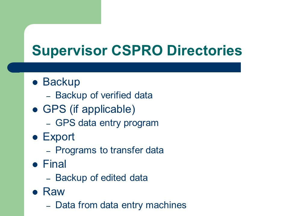 Supervisor CSPRO Directories Backup – Backup of verified data GPS (if applicable) – GPS data entry program Export – Programs to transfer data Final – Backup of edited data Raw – Data from data entry machines