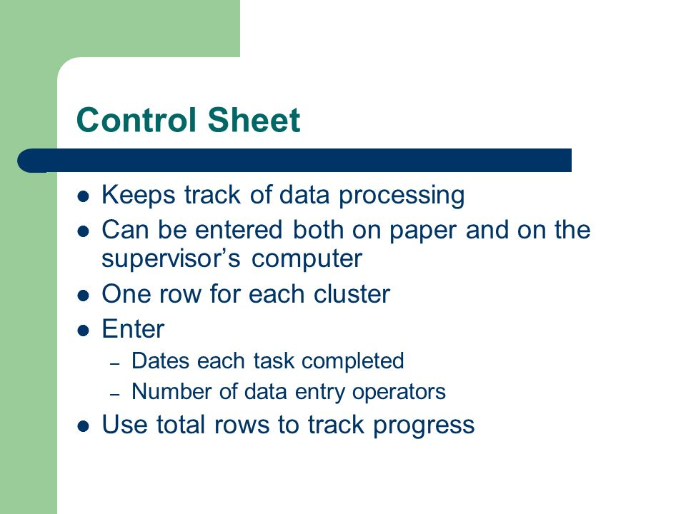 Control Sheet Keeps track of data processing Can be entered both on paper and on the supervisors computer One row for each cluster Enter – Dates each task completed – Number of data entry operators Use total rows to track progress