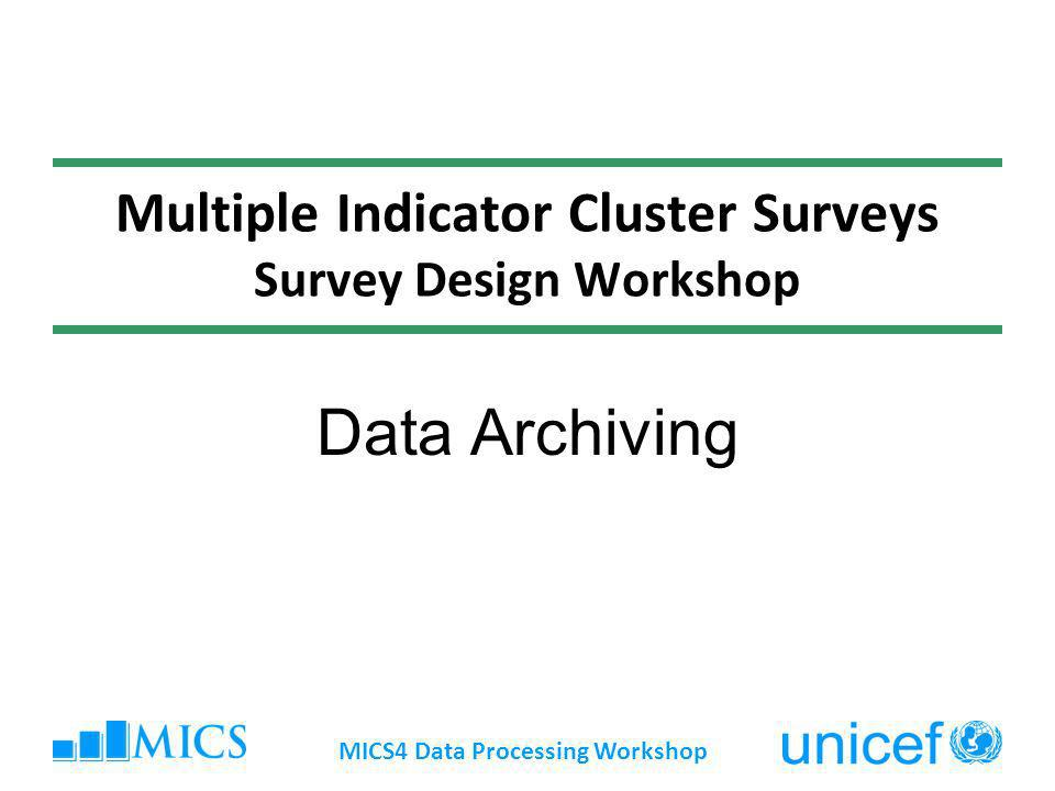 Multiple Indicator Cluster Surveys Survey Design Workshop Data Archiving MICS4 Data Processing Workshop