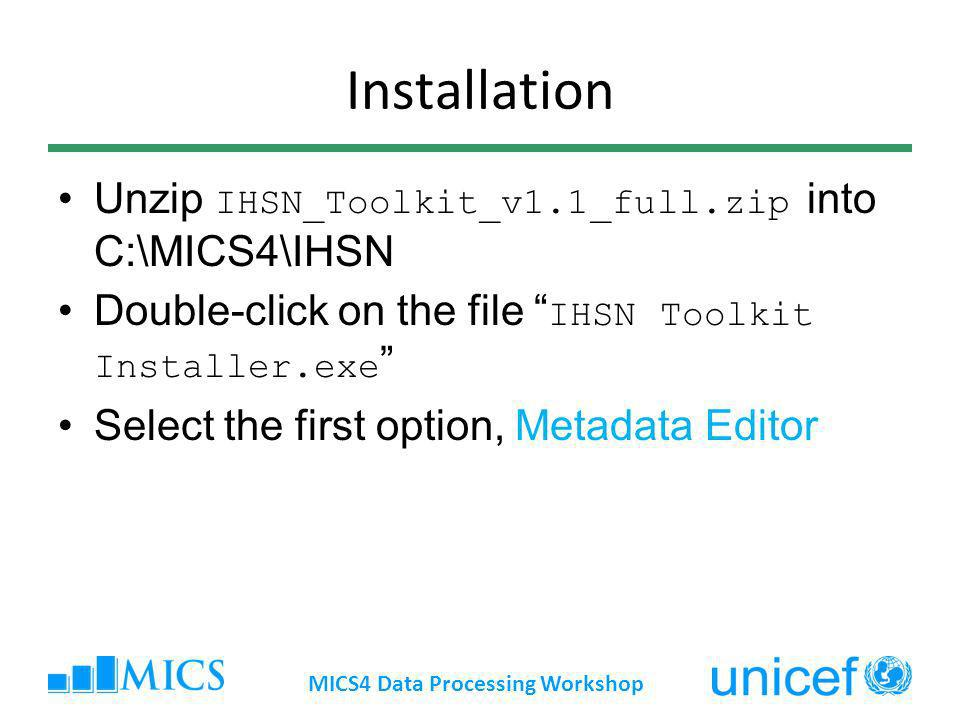 Installation Unzip IHSN_Toolkit_v1.1_full.zip into C:\MICS4\IHSN Double-click on the file IHSN Toolkit Installer.exe Select the first option, Metadata