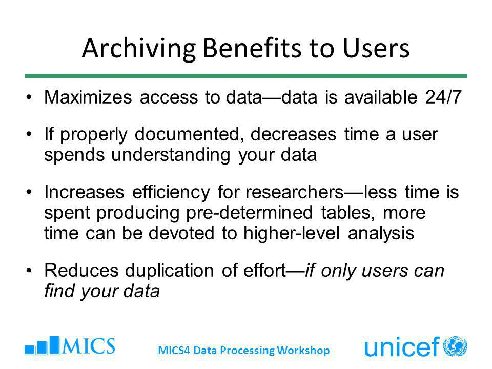 Archiving Benefits to Users Maximizes access to datadata is available 24/7 If properly documented, decreases time a user spends understanding your data Increases efficiency for researchersless time is spent producing pre-determined tables, more time can be devoted to higher-level analysis Reduces duplication of effortif only users can find your data MICS4 Data Processing Workshop