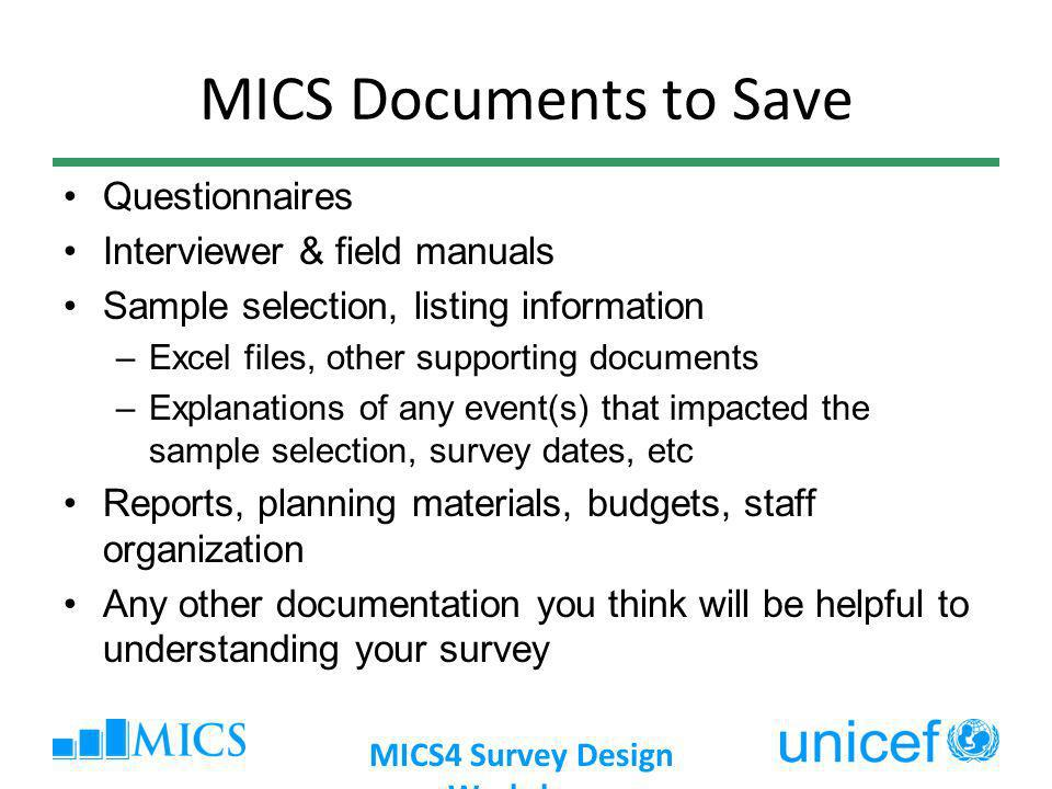 MICS Documents to Save Questionnaires Interviewer & field manuals Sample selection, listing information –Excel files, other supporting documents –Explanations of any event(s) that impacted the sample selection, survey dates, etc Reports, planning materials, budgets, staff organization Any other documentation you think will be helpful to understanding your survey MICS4 Survey Design Workshop