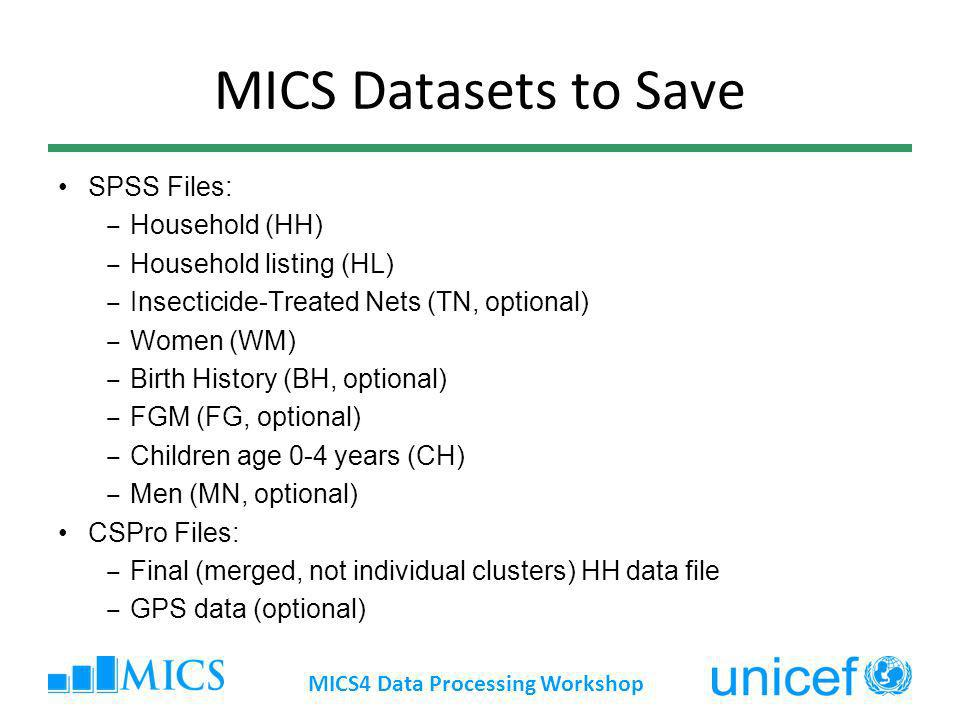 MICS Datasets to Save SPSS Files: Household (HH) Household listing (HL) Insecticide-Treated Nets (TN, optional) Women (WM) Birth History (BH, optional