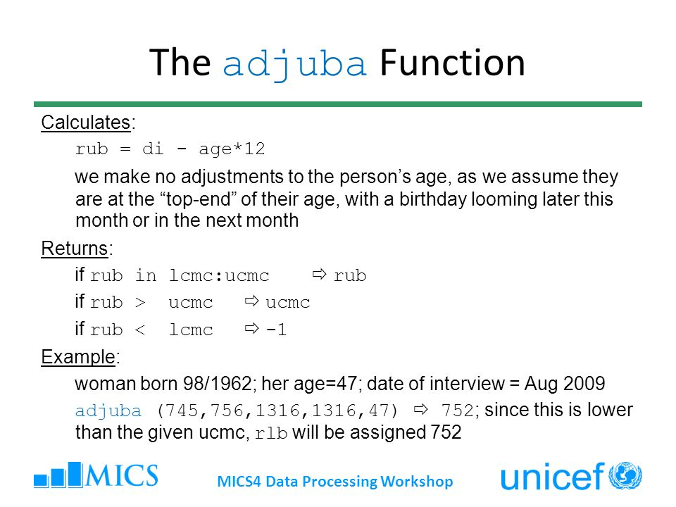 The adjuba Function Calculates: rub = di - age*12 we make no adjustments to the persons age, as we assume they are at the top-end of their age, with a birthday looming later this month or in the next month Returns: if rub in lcmc:ucmc rub if rub > ucmc ucmc if rub < lcmc -1 Example: woman born 98/1962; her age=47; date of interview = Aug 2009 adjuba (745,756,1316,1316,47) 752 ; since this is lower than the given ucmc, rlb will be assigned 752 MICS4 Data Processing Workshop