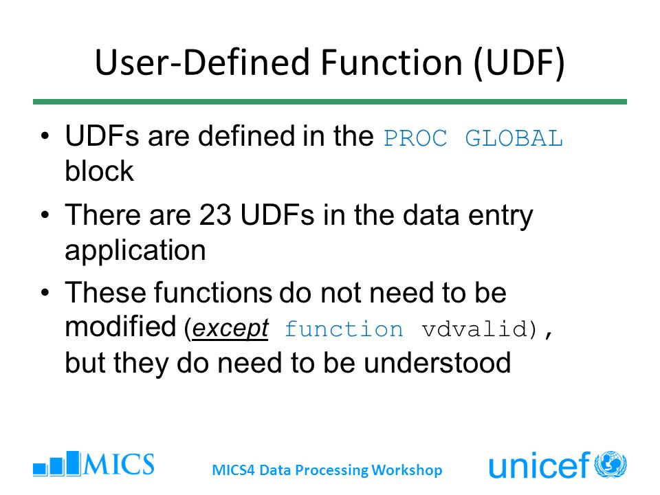 User-Defined Function (UDF) UDFs are defined in the PROC GLOBAL block There are 23 UDFs in the data entry application These functions do not need to be modified (except function vdvalid), but they do need to be understood MICS4 Data Processing Workshop