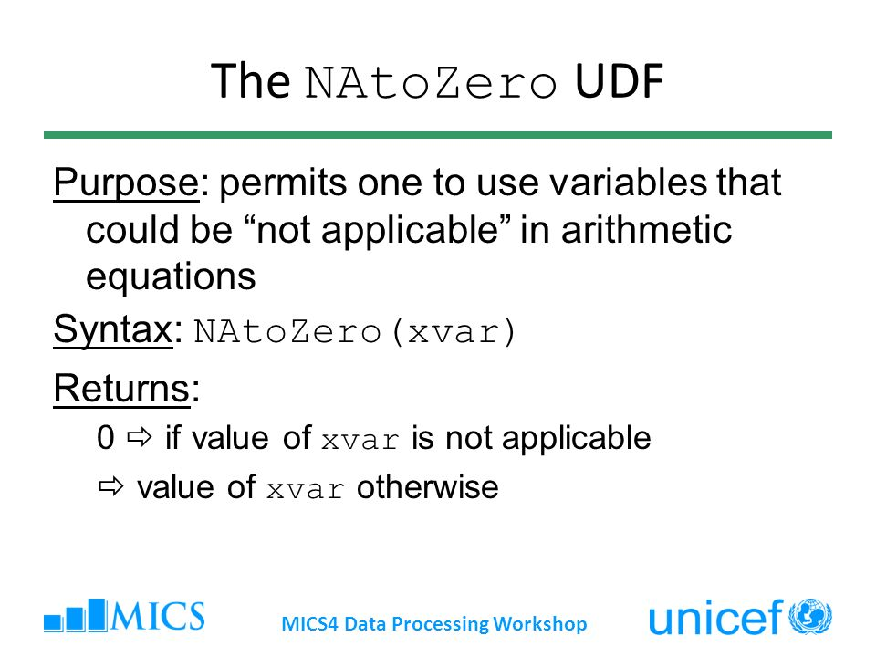 The NAtoZero UDF Purpose: permits one to use variables that could be not applicable in arithmetic equations Syntax: NAtoZero(xvar) Returns: 0 if value of xvar is not applicable value of xvar otherwise MICS4 Data Processing Workshop