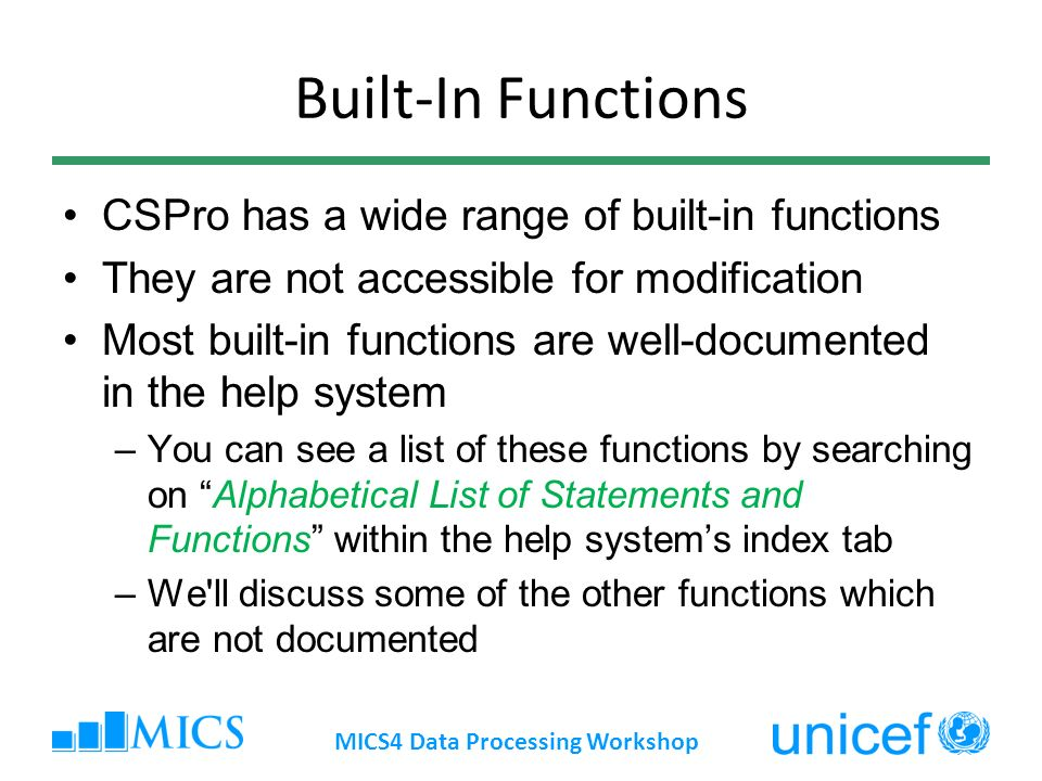 Built-In Functions CSPro has a wide range of built-in functions They are not accessible for modification Most built-in functions are well-documented in the help system –You can see a list of these functions by searching on Alphabetical List of Statements and Functions within the help systems index tab –We ll discuss some of the other functions which are not documented MICS4 Data Processing Workshop