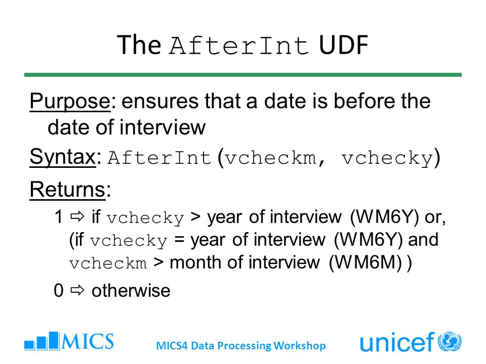 The AfterInt UDF Purpose: ensures that a date is before the date of interview Syntax: AfterInt ( vcheckm, vchecky ) Returns: 1 if vchecky > year of interview (WM6Y) or, (if vchecky = year of interview (WM6Y) and vcheckm > month of interview (WM6M) ) 0 otherwise MICS4 Data Processing Workshop