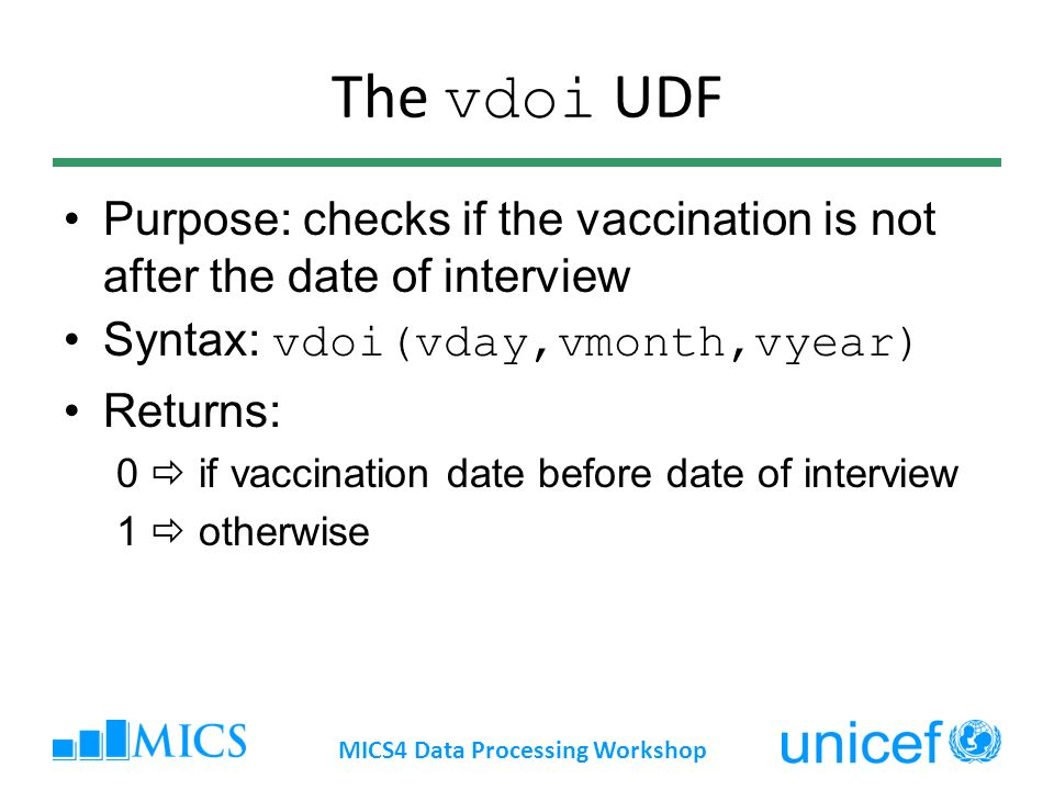 The vdoi UDF Purpose: checks if the vaccination is not after the date of interview Syntax: vdoi(vday,vmonth,vyear) Returns: 0 if vaccination date before date of interview 1 otherwise MICS4 Data Processing Workshop