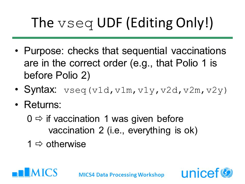 The vseq UDF (Editing Only!) Purpose: checks that sequential vaccinations are in the correct order (e.g., that Polio 1 is before Polio 2) Syntax: vseq(v1d,v1m,v1y,v2d,v2m,v2y) Returns: 0 if vaccination 1 was given before vaccination 2 (i.e., everything is ok) 1 otherwise MICS4 Data Processing Workshop