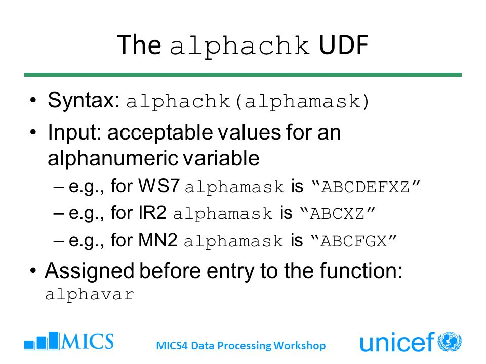 The alphachk UDF Syntax: alphachk(alphamask) Input: acceptable values for an alphanumeric variable –e.g., for WS7 alphamask isABCDEFXZ –e.g., for IR2 alphamask isABCXZ –e.g., for MN2 alphamask is ABCFGX Assigned before entry to the function: alphavar MICS4 Data Processing Workshop
