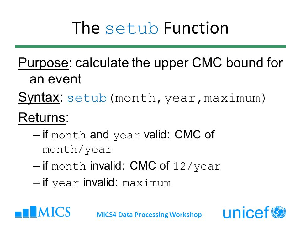 The setub Function Purpose: calculate the upper CMC bound for an event Syntax: setub(month,year,maximum) Returns: –if month and year valid: CMC of month/year –if month invalid: CMC of 12/year –if year invalid: maximum MICS4 Data Processing Workshop