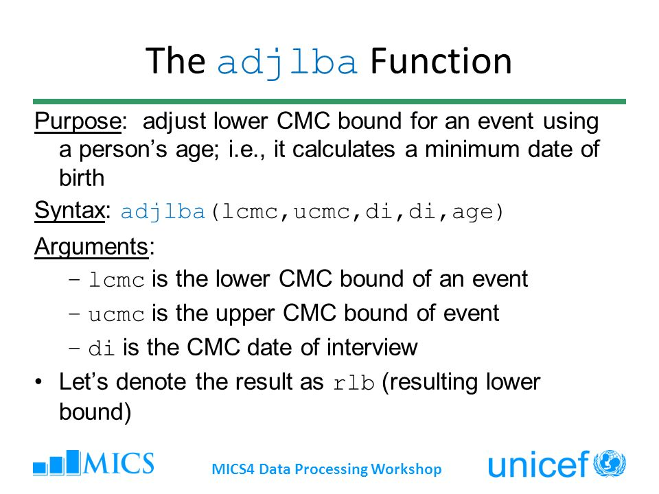 The adjlba Function Purpose: adjust lower CMC bound for an event using a persons age; i.e., it calculates a minimum date of birth Syntax: adjlba(lcmc,ucmc,di,di,age) Arguments: –lcmc is the lower CMC bound of an event –ucmc is the upper CMC bound of event –di is the CMC date of interview Lets denote the result as rlb (resulting lower bound) MICS4 Data Processing Workshop