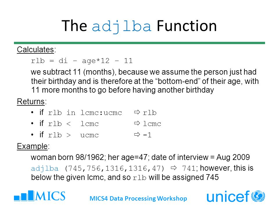 The adjlba Function Calculates: rlb = di – age*12 – 11 we subtract 11 (months), because we assume the person just had their birthday and is therefore at the bottom-end of their age, with 11 more months to go before having another birthday Returns: if rlb in lcmc:ucmc rlb if rlb < lcmc lcmc if rlb > ucmc -1 Example: woman born 98/1962; her age=47; date of interview = Aug 2009 adjlba (745,756,1316,1316,47) 741 ; however, this is below the given lcmc, and so rlb will be assigned 745 MICS4 Data Processing Workshop