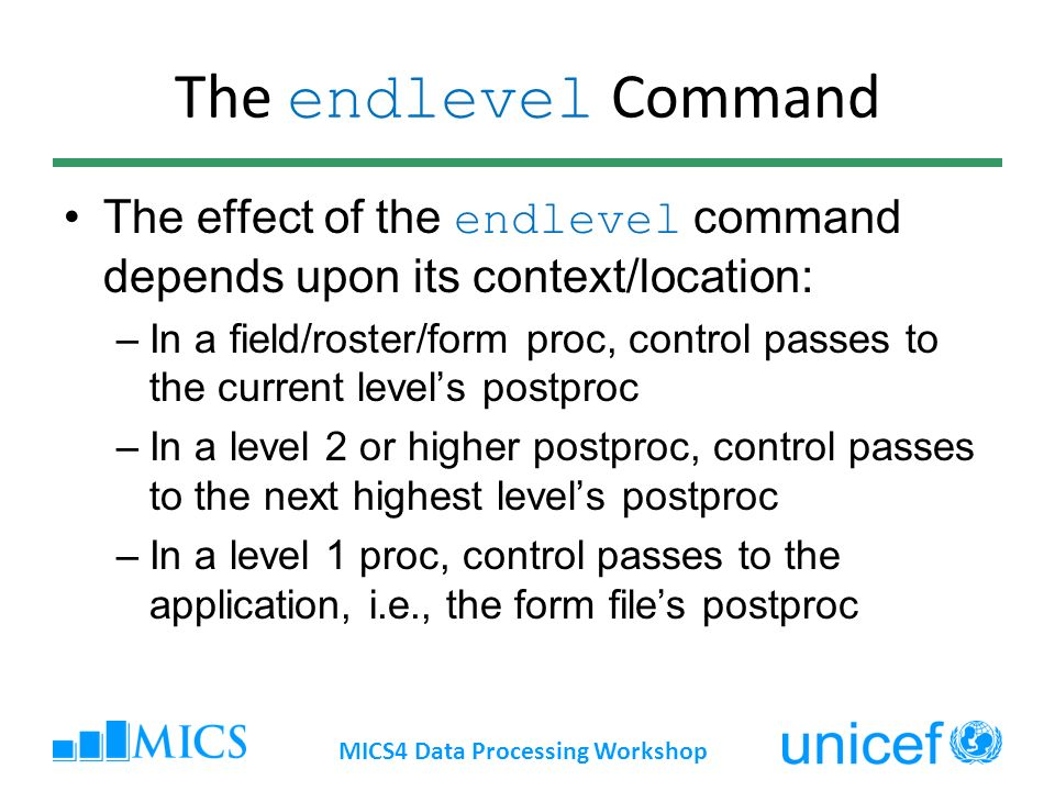 The endlevel Command The effect of the endlevel command depends upon its context/location: –In a field/roster/form proc, control passes to the current levels postproc –In a level 2 or higher postproc, control passes to the next highest levels postproc –In a level 1 proc, control passes to the application, i.e., the form files postproc MICS4 Data Processing Workshop