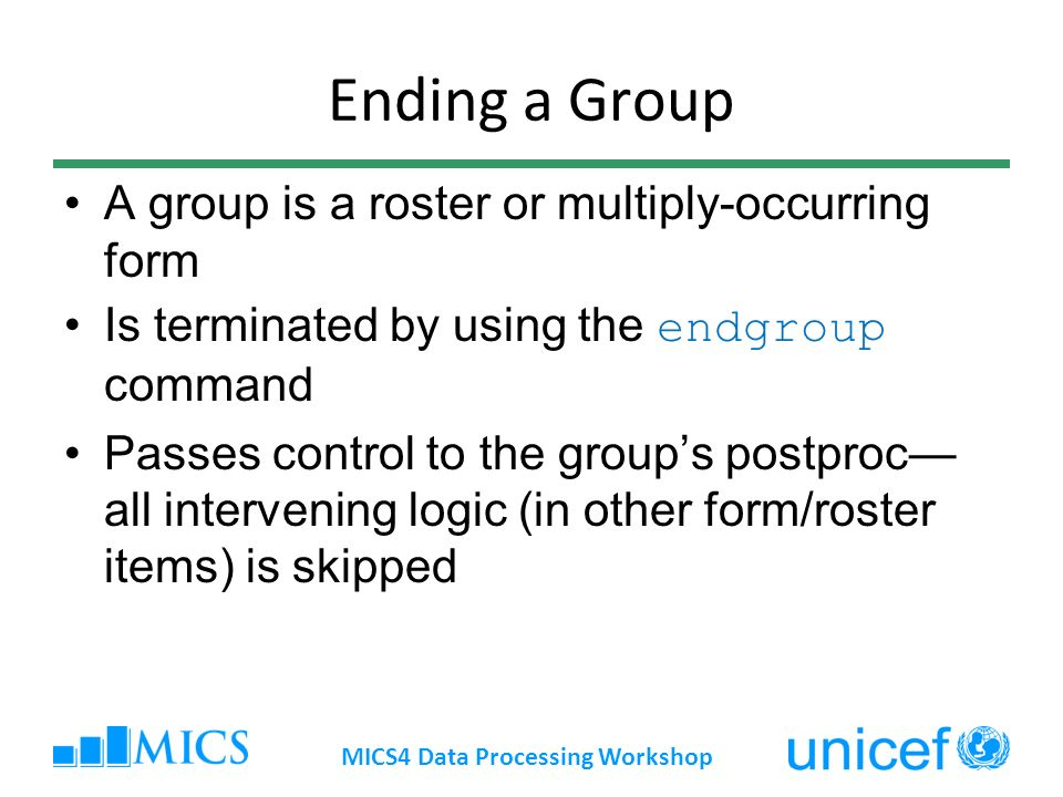 Ending a Group A group is a roster or multiply-occurring form Is terminated by using the endgroup command Passes control to the groups postproc all intervening logic (in other form/roster items) is skipped MICS4 Data Processing Workshop