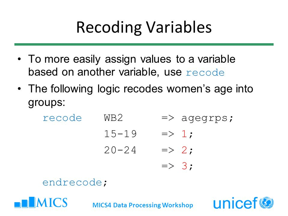 Recoding Variables To more easily assign values to a variable based on another variable, use recode The following logic recodes womens age into groups: recodeWB2 => agegrps; => 1; 20-24=> 2; => 3; endrecode; MICS4 Data Processing Workshop