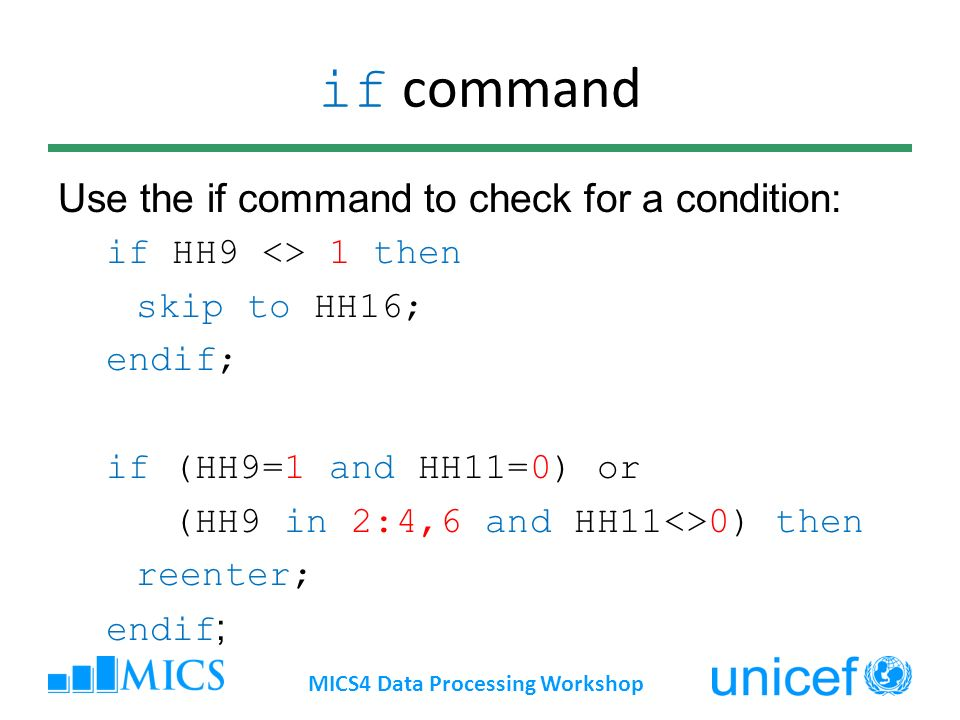 if command Use the if command to check for a condition: if HH9 <> 1 then skip to HH16; endif; if (HH9=1 and HH11=0) or (HH9 in 2:4,6 and HH11<>0) then reenter; endif ; MICS4 Data Processing Workshop