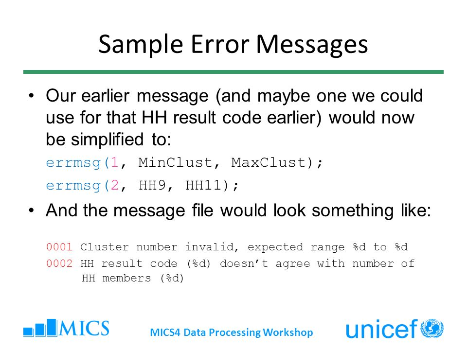 Sample Error Messages Our earlier message (and maybe one we could use for that HH result code earlier) would now be simplified to: errmsg(1, MinClust, MaxClust); errmsg(2, HH9, HH11); And the message file would look something like: 0001 Cluster number invalid, expected range %d to %d 0002 HH result code (%d) doesnt agree with number of HH members (%d) MICS4 Data Processing Workshop