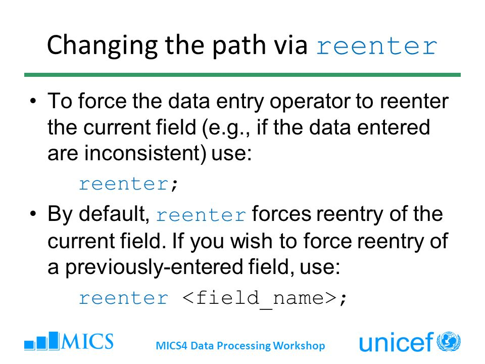 Changing the path via reenter To force the data entry operator to reenter the current field (e.g., if the data entered are inconsistent) use: reenter; By default, reenter forces reentry of the current field.
