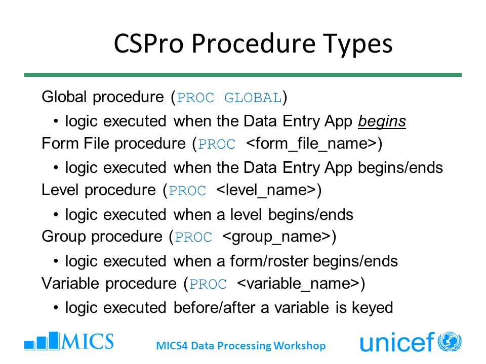 CSPro Procedure Types Global procedure ( PROC GLOBAL ) logic executed when the Data Entry App begins Form File procedure ( PROC ) logic executed when