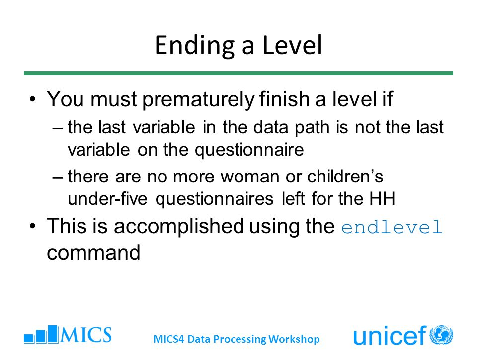 Ending a Level You must prematurely finish a level if –the last variable in the data path is not the last variable on the questionnaire –there are no more woman or childrens under-five questionnaires left for the HH This is accomplished using the endlevel command MICS4 Data Processing Workshop