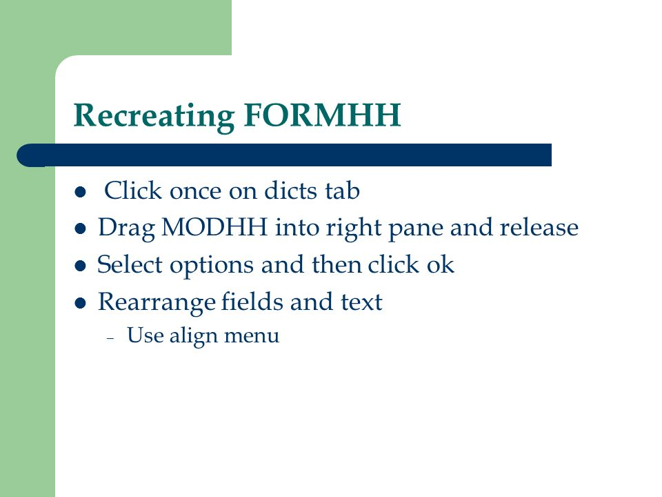 Recreating FORMHH Click once on dicts tab Drag MODHH into right pane and release Select options and then click ok Rearrange fields and text – Use alig