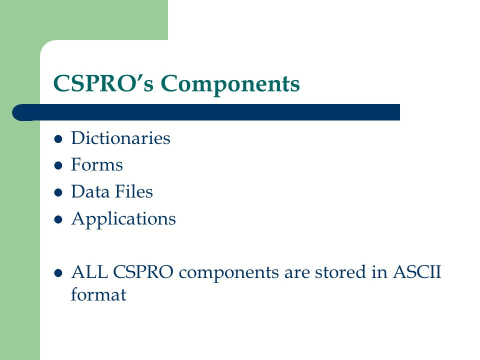 CSPROs Components Dictionaries Forms Data Files Applications ALL CSPRO components are stored in ASCII format