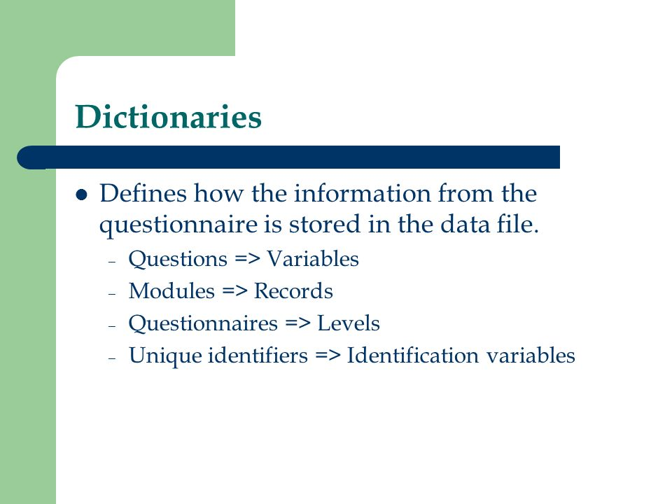 Dictionaries Defines how the information from the questionnaire is stored in the data file. – Questions => Variables – Modules => Records – Questionna
