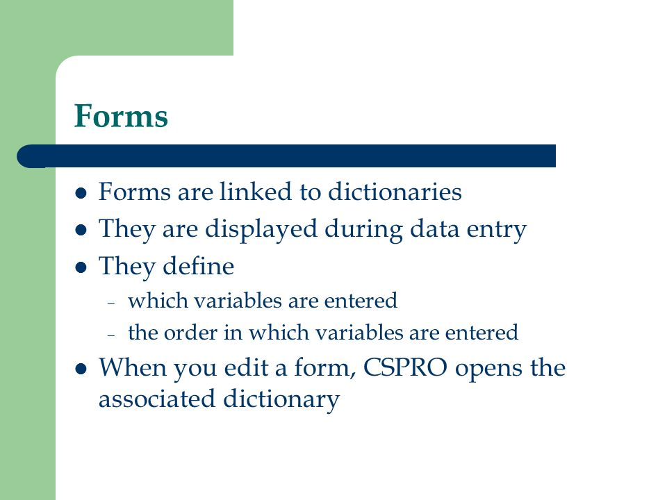 Forms Forms are linked to dictionaries They are displayed during data entry They define – which variables are entered – the order in which variables a