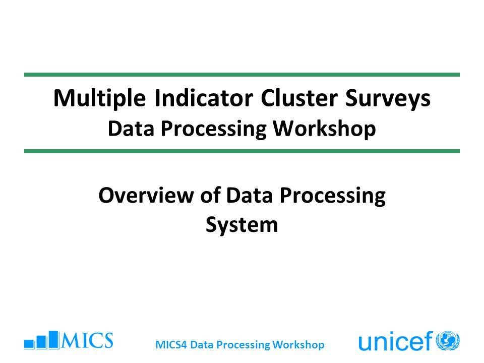 MICS4 Data Processing Workshop Multiple Indicator Cluster Surveys Data Processing Workshop Overview of Data Processing System