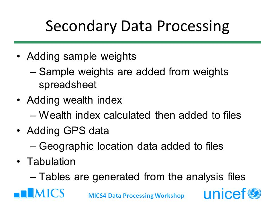 Secondary Data Processing Adding sample weights –Sample weights are added from weights spreadsheet Adding wealth index –Wealth index calculated then added to files Adding GPS data –Geographic location data added to files Tabulation –Tables are generated from the analysis files MICS4 Data Processing Workshop