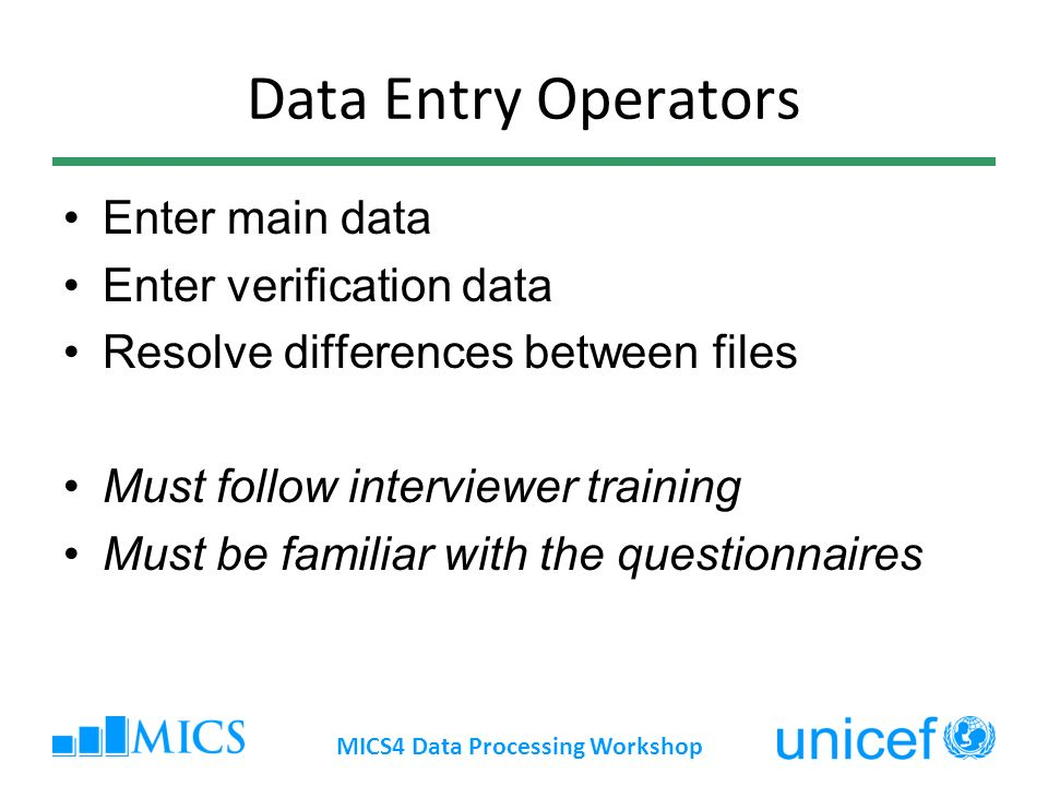 Data Entry Operators Enter main data Enter verification data Resolve differences between files Must follow interviewer training Must be familiar with the questionnaires MICS4 Data Processing Workshop