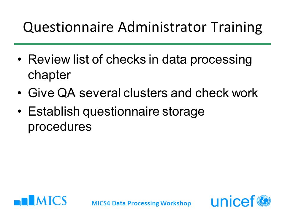 Questionnaire Administrator Training Review list of checks in data processing chapter Give QA several clusters and check work Establish questionnaire storage procedures MICS4 Data Processing Workshop