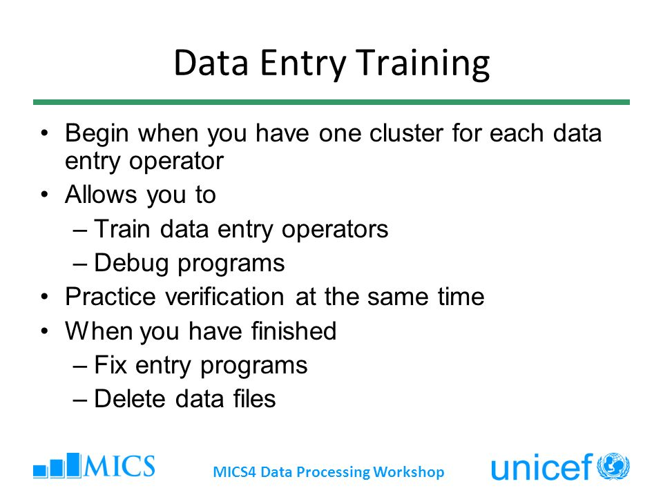 Data Entry Training Begin when you have one cluster for each data entry operator Allows you to –Train data entry operators –Debug programs Practice verification at the same time When you have finished –Fix entry programs –Delete data files MICS4 Data Processing Workshop