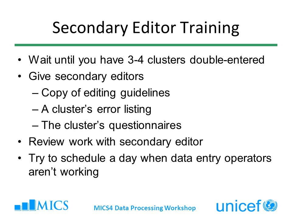 Secondary Editor Training Wait until you have 3-4 clusters double-entered Give secondary editors –Copy of editing guidelines –A clusters error listing –The clusters questionnaires Review work with secondary editor Try to schedule a day when data entry operators arent working MICS4 Data Processing Workshop