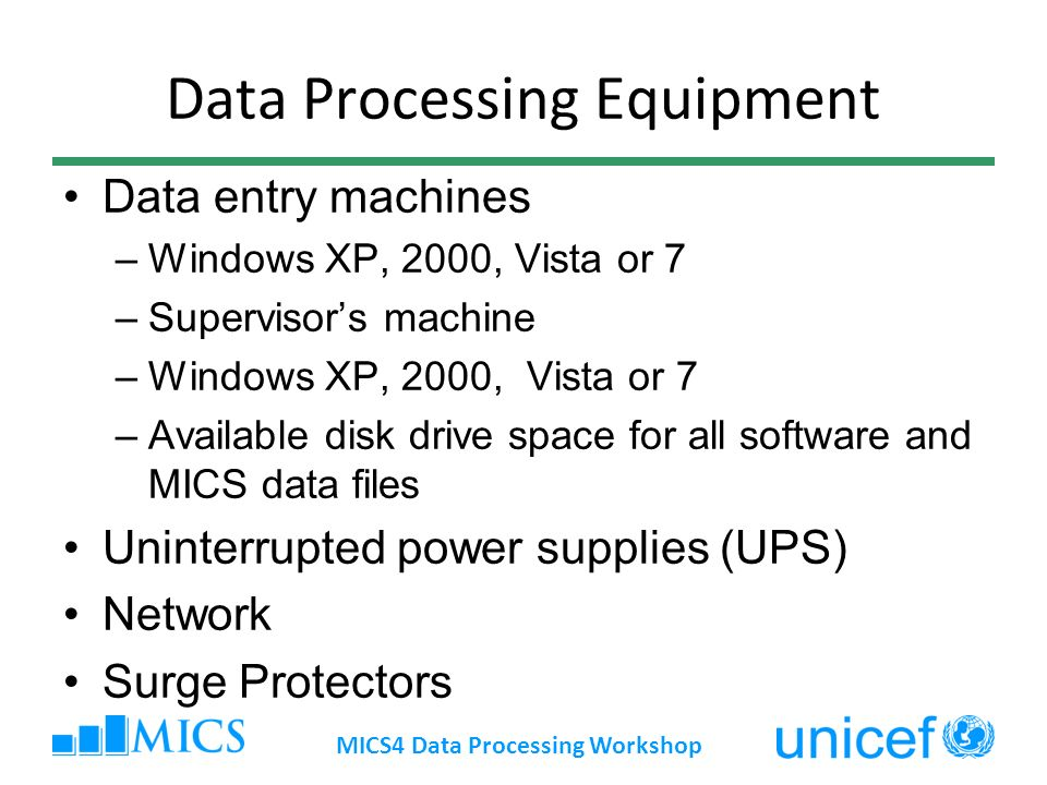 Data Processing Equipment Data entry machines –Windows XP, 2000, Vista or 7 –Supervisors machine –Windows XP, 2000, Vista or 7 –Available disk drive space for all software and MICS data files Uninterrupted power supplies (UPS) Network Surge Protectors MICS4 Data Processing Workshop
