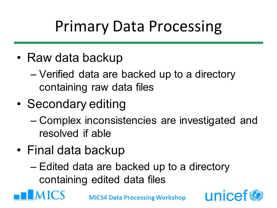 Primary Data Processing Raw data backup –Verified data are backed up to a directory containing raw data files Secondary editing –Complex inconsistencies are investigated and resolved if able Final data backup –Edited data are backed up to a directory containing edited data files MICS4 Data Processing Workshop
