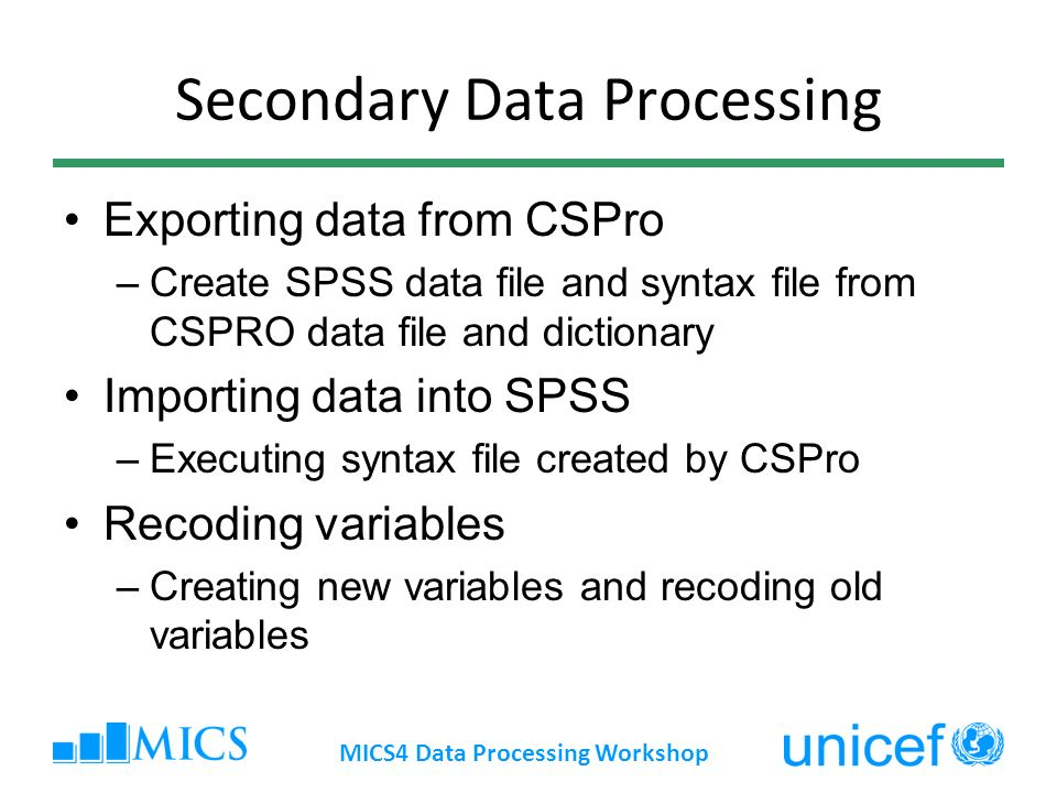 Secondary Data Processing Exporting data from CSPro –Create SPSS data file and syntax file from CSPRO data file and dictionary Importing data into SPSS –Executing syntax file created by CSPro Recoding variables –Creating new variables and recoding old variables MICS4 Data Processing Workshop