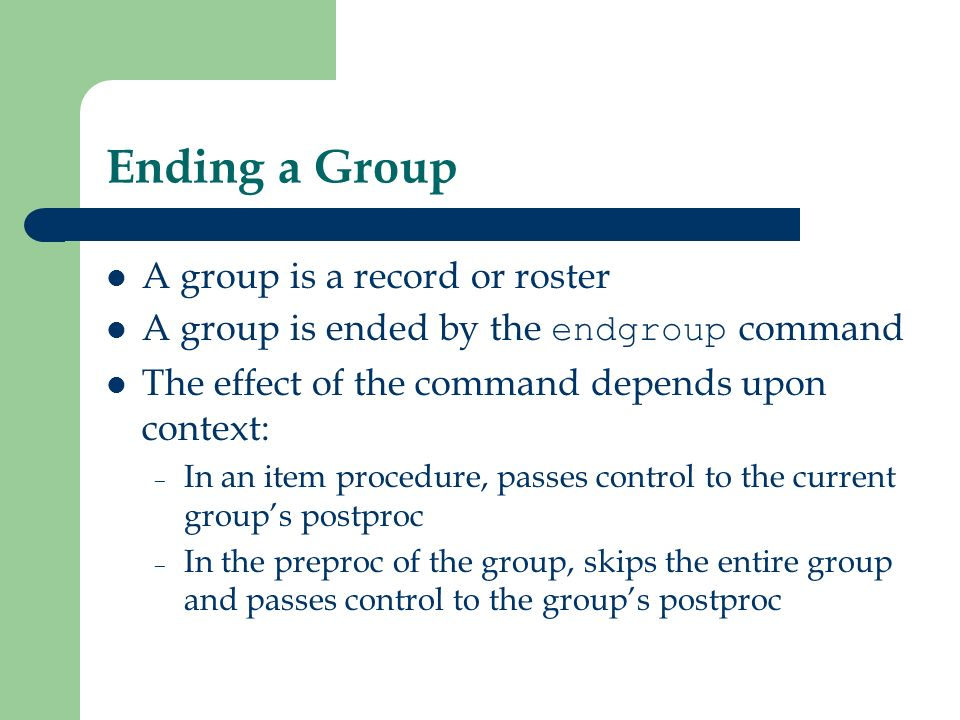 Ending a Group A group is a record or roster A group is ended by the endgroup command The effect of the command depends upon context: – In an item pro