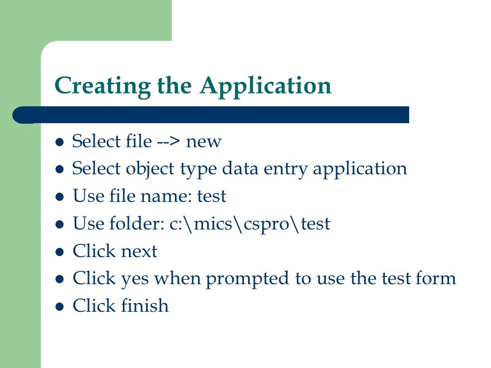 Creating the Application Select file --> new Select object type data entry application Use file name: test Use folder: c:\mics\cspro\test Click next C