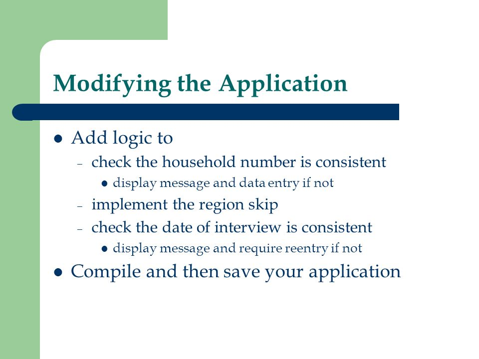 Modifying the Application Add logic to – check the household number is consistent display message and data entry if not – implement the region skip –
