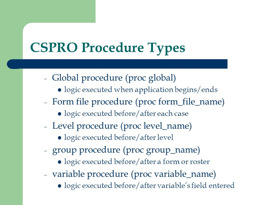Preproc and Postproc Procedures are broken into two parts – Preproc logic executed before item for example, skip a variable – Postproc logic executed after item for example, check if data entered is consistent for example, skip to a variable If no explicit statement, logic is in the postproc by default