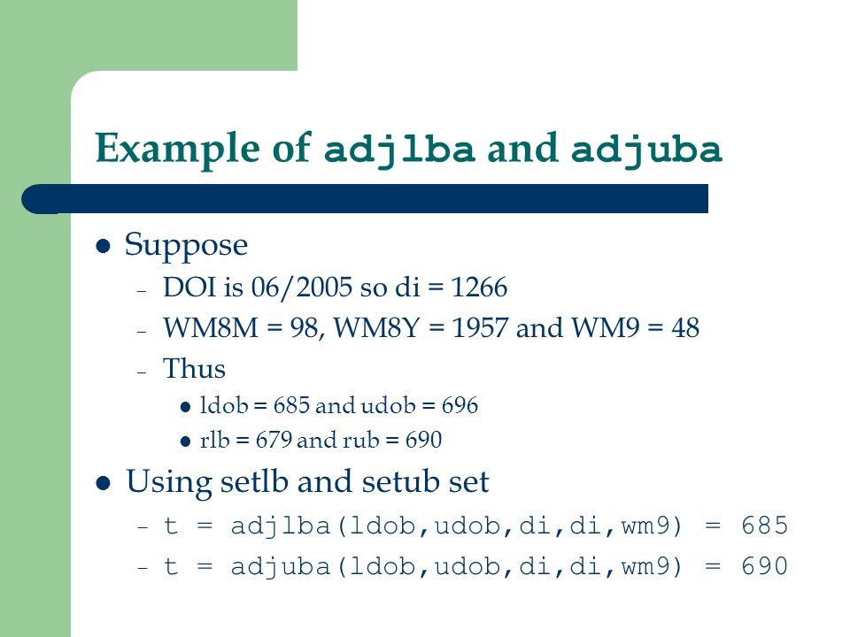 Example of adjlba and adjuba Suppose – DOI is 06/2005 so di = 1266 – WM8M = 98, WM8Y = 1957 and WM9 = 48 – Thus ldob = 685 and udob = 696 rlb = 679 and rub = 690 Using setlb and setub set – t = adjlba(ldob,udob,di,di,wm9) = 685 – t = adjuba(ldob,udob,di,di,wm9) = 690