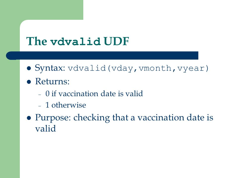 The vdvalid UDF Syntax: vdvalid(vday,vmonth,vyear) Returns: – 0 if vaccination date is valid – 1 otherwise Purpose: checking that a vaccination date is valid