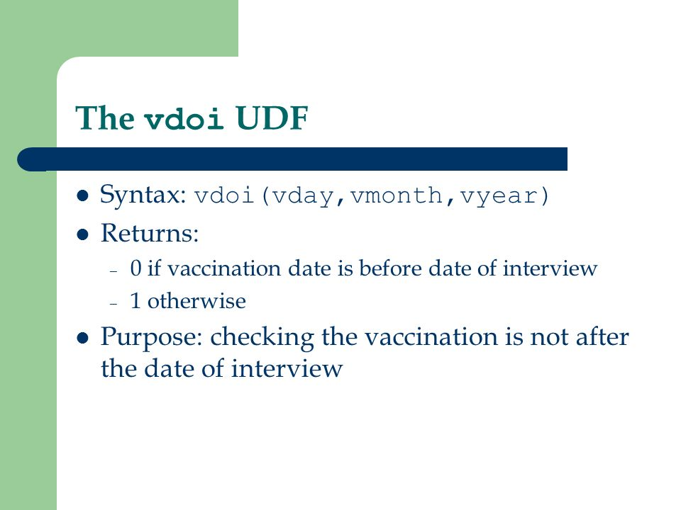 The vdoi UDF Syntax: vdoi(vday,vmonth,vyear) Returns: – 0 if vaccination date is before date of interview – 1 otherwise Purpose: checking the vaccination is not after the date of interview