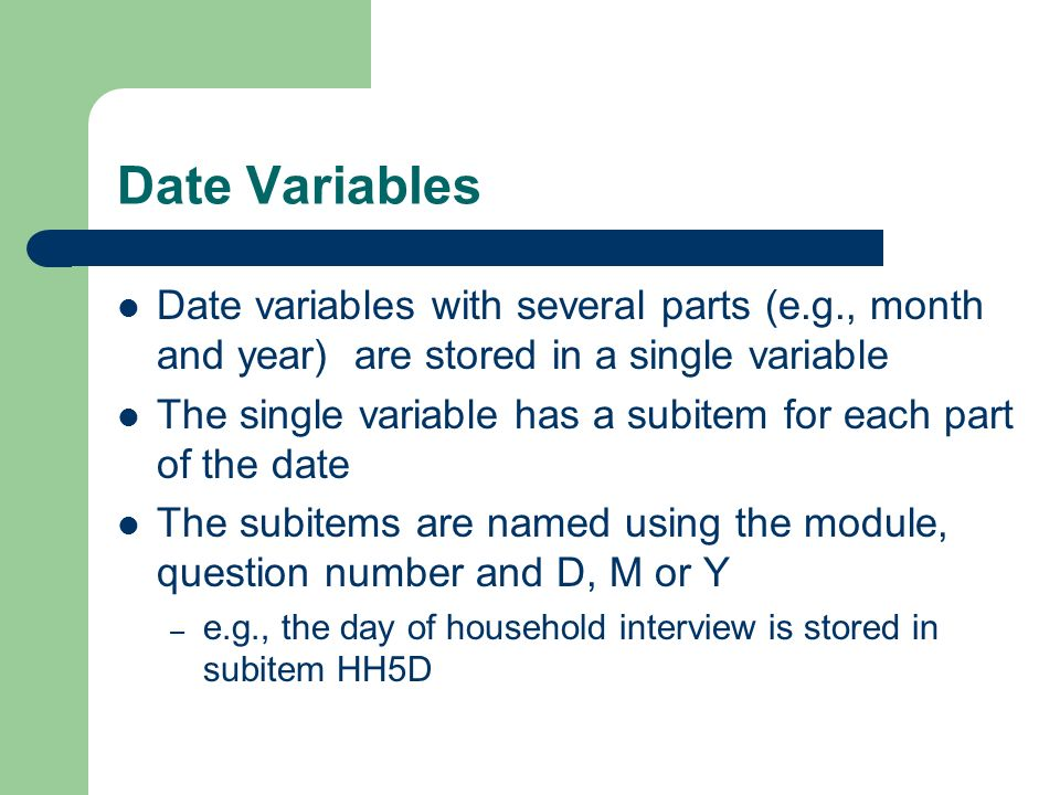 Date Variables Date variables with several parts (e.g., month and year) are stored in a single variable The single variable has a subitem for each part of the date The subitems are named using the module, question number and D, M or Y – e.g., the day of household interview is stored in subitem HH5D