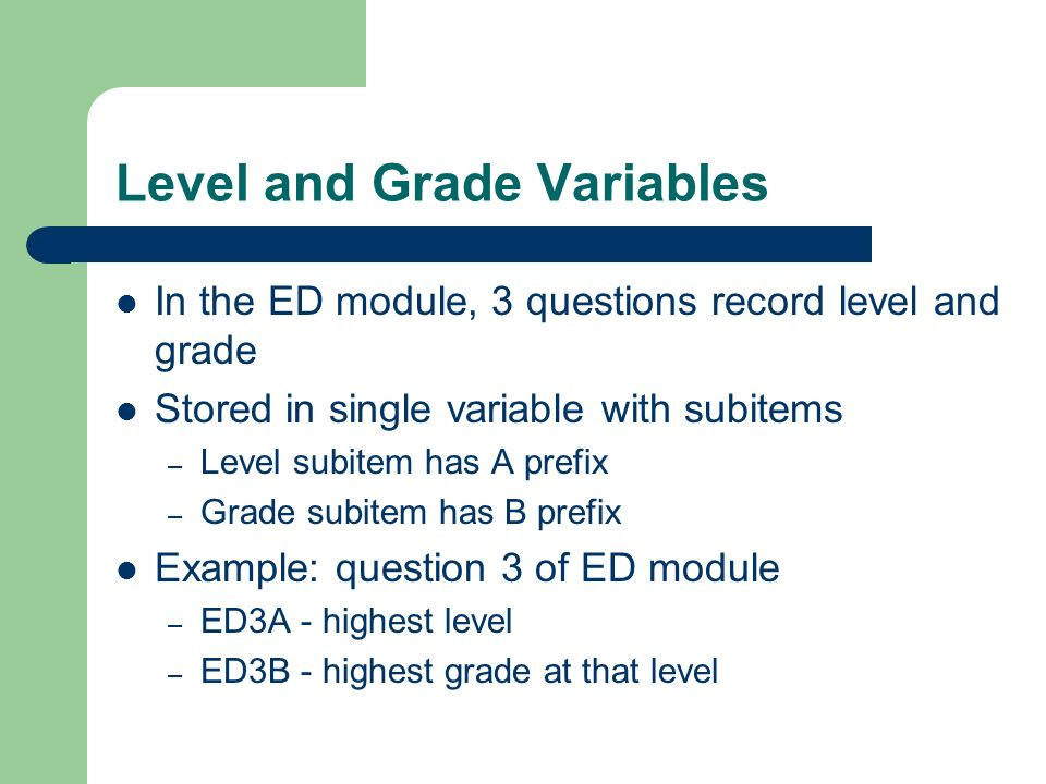 Level and Grade Variables In the ED module, 3 questions record level and grade Stored in single variable with subitems – Level subitem has A prefix – Grade subitem has B prefix Example: question 3 of ED module – ED3A - highest level – ED3B - highest grade at that level