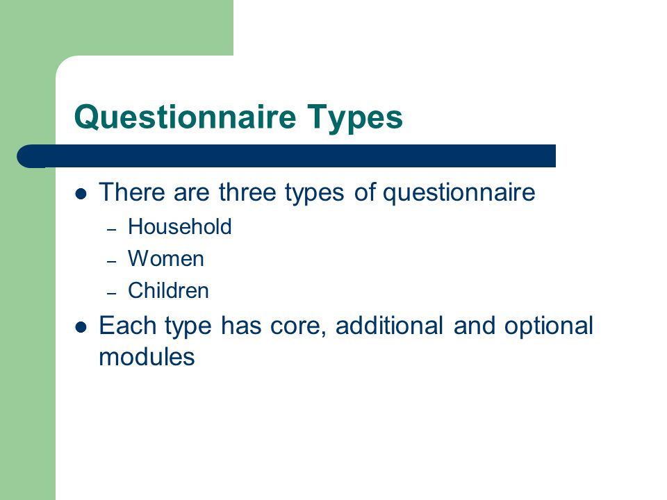 Questionnaire Types There are three types of questionnaire – Household – Women – Children Each type has core, additional and optional modules