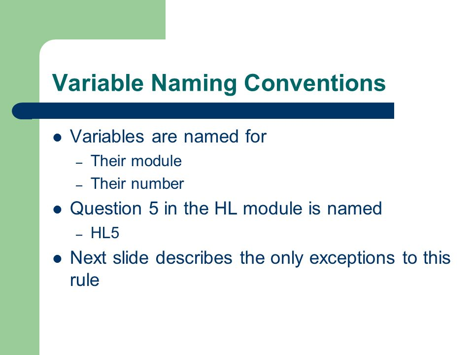 Variable Naming Conventions Variables are named for – Their module – Their number Question 5 in the HL module is named – HL5 Next slide describes the only exceptions to this rule